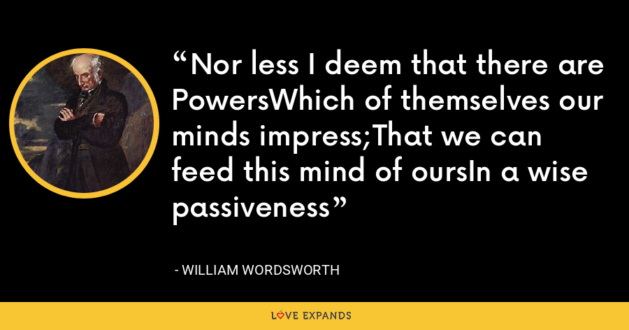 Nor less I deem that there are PowersWhich of themselves our minds impress;That we can feed this mind of oursIn a wise passiveness - William Wordsworth