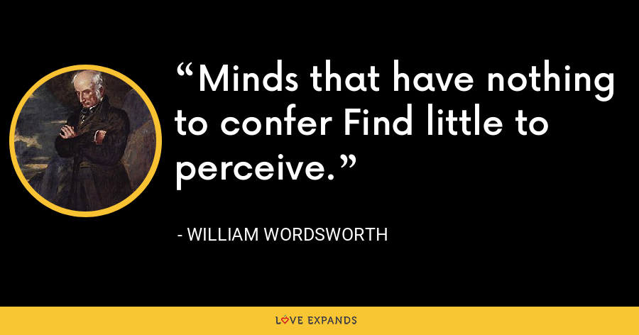 Minds that have nothing to confer Find little to perceive. - William Wordsworth