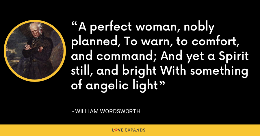 A perfect woman, nobly planned, To warn, to comfort, and command; And yet a Spirit still, and bright With something of angelic light - William Wordsworth