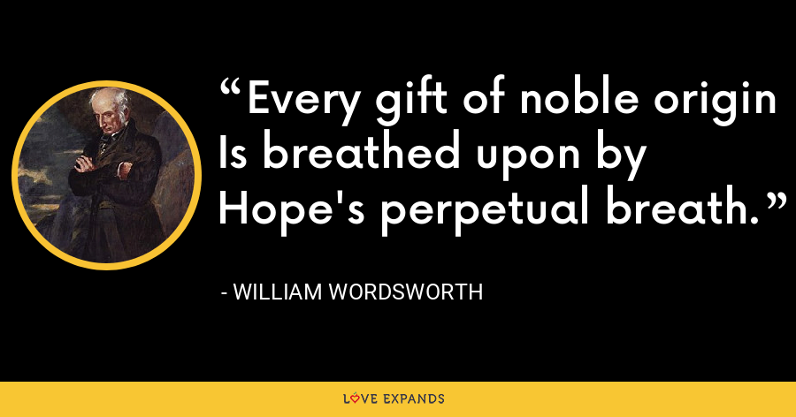 Every gift of noble origin Is breathed upon by Hope's perpetual breath. - William Wordsworth