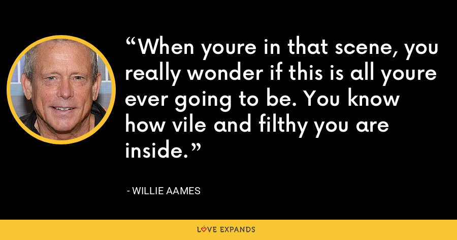 When youre in that scene, you really wonder if this is all youre ever going to be. You know how vile and filthy you are inside. - Willie Aames