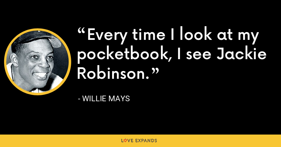 Every time I look at my pocketbook, I see Jackie Robinson. - Willie Mays