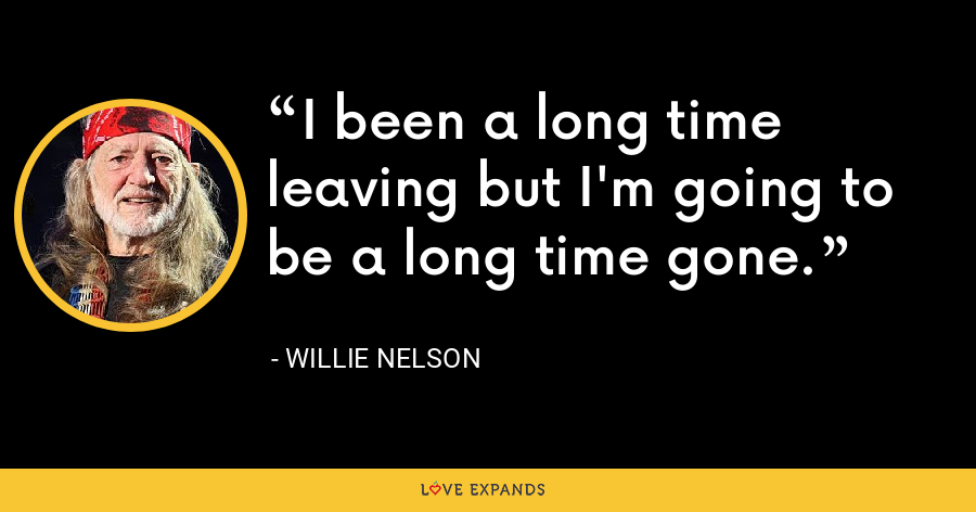 I been a long time leaving but I'm going to be a long time gone. - Willie Nelson
