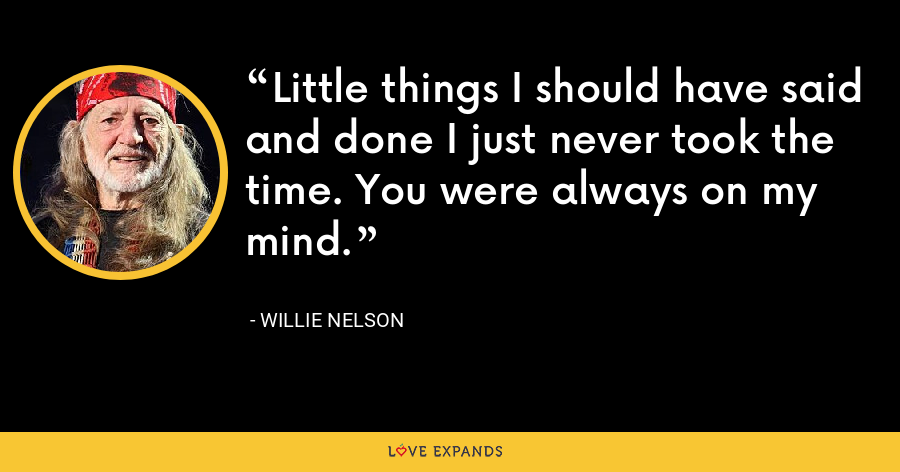 Little things I should have said and done I just never took the time. You were always on my mind. - Willie Nelson