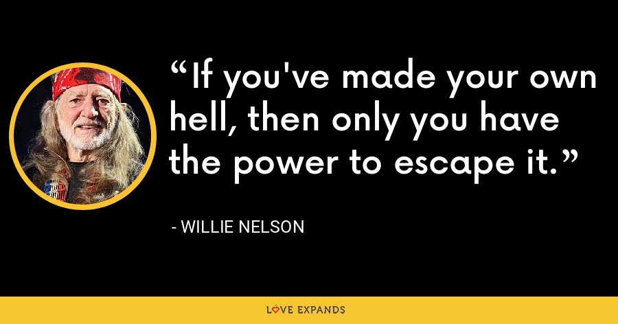 If you've made your own hell, then only you have the power to escape it. - Willie Nelson