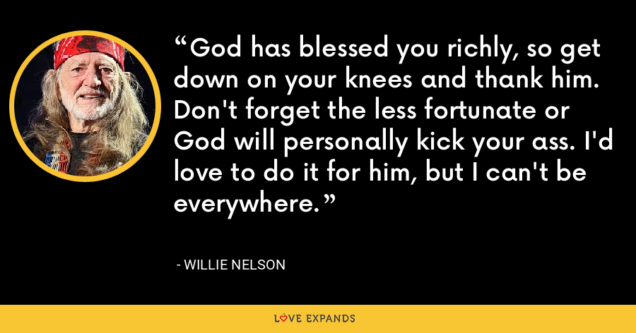 God has blessed you richly, so get down on your knees and thank him. Don't forget the less fortunate or God will personally kick your ass. I'd love to do it for him, but I can't be everywhere. - Willie Nelson