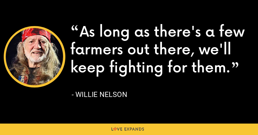 As long as there's a few farmers out there, we'll keep fighting for them. - Willie Nelson