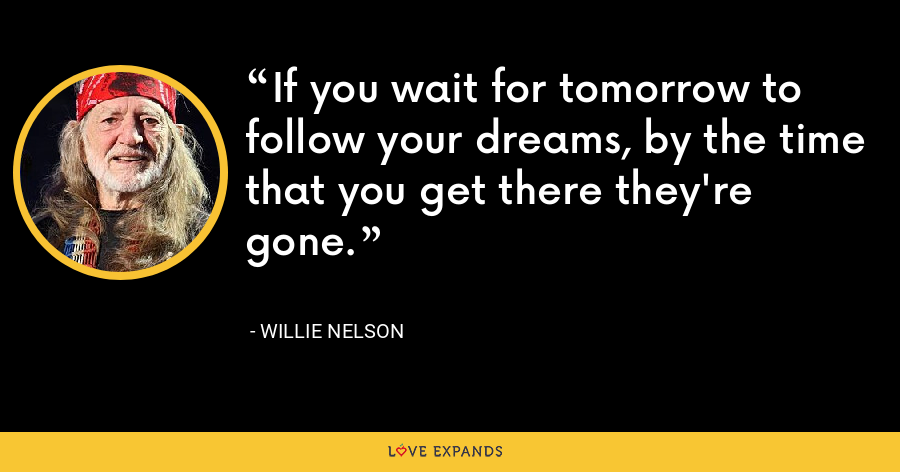 If you wait for tomorrow to follow your dreams, by the time that you get there they're gone. - Willie Nelson