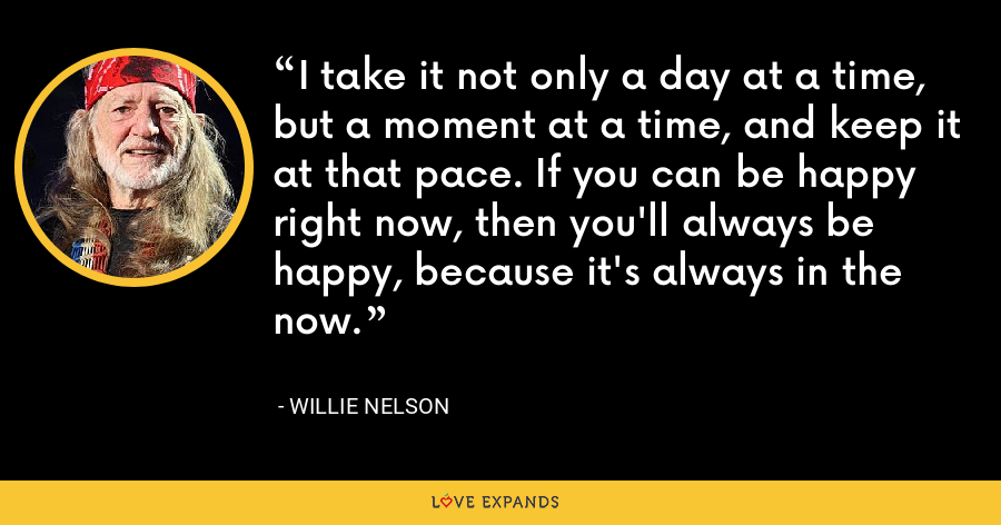 I take it not only a day at a time, but a moment at a time, and keep it at that pace. If you can be happy right now, then you'll always be happy, because it's always in the now - Willie Nelson