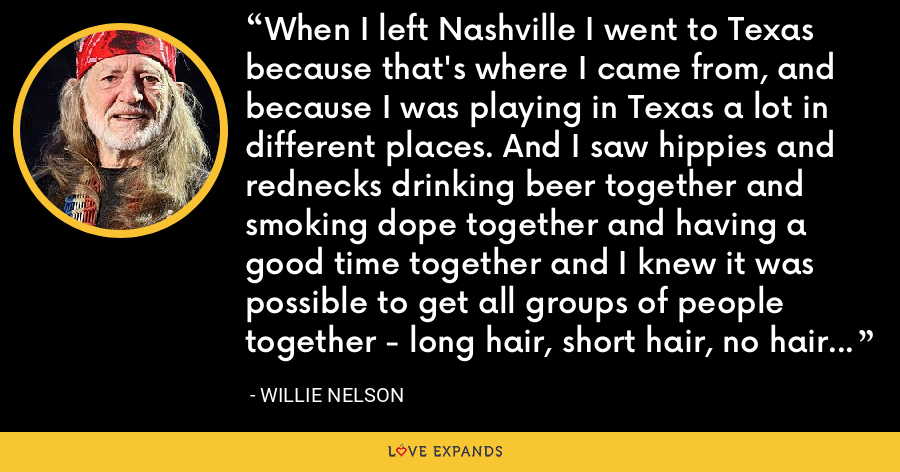 When I left Nashville I went to Texas because that's where I came from, and because I was playing in Texas a lot in different places. And I saw hippies and rednecks drinking beer together and smoking dope together and having a good time together and I knew it was possible to get all groups of people together - long hair, short hair, no hair - and music would bring them together. - Willie Nelson
