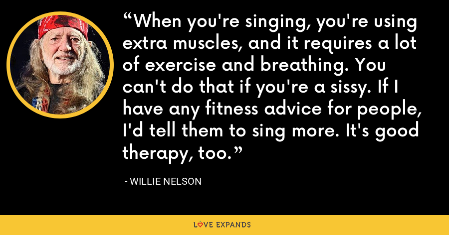 When you're singing, you're using extra muscles, and it requires a lot of exercise and breathing. You can't do that if you're a sissy. If I have any fitness advice for people, I'd tell them to sing more. It's good therapy, too. - Willie Nelson