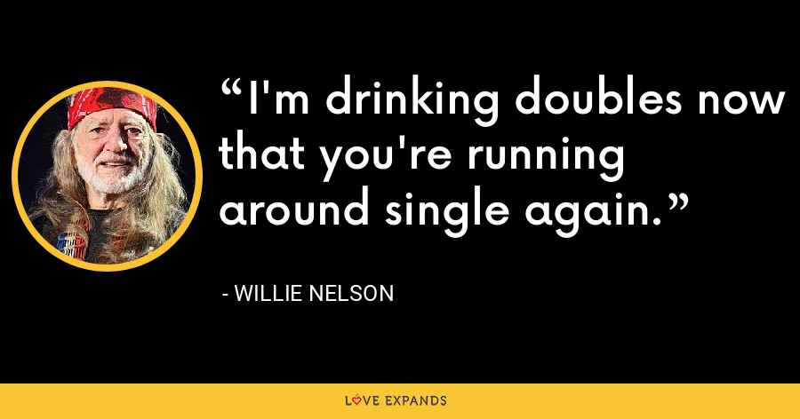 I'm drinking doubles now that you're running around single again. - Willie Nelson