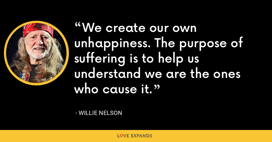 We create our own unhappiness. The purpose of suffering is to help us understand we are the ones who cause it. - Willie Nelson