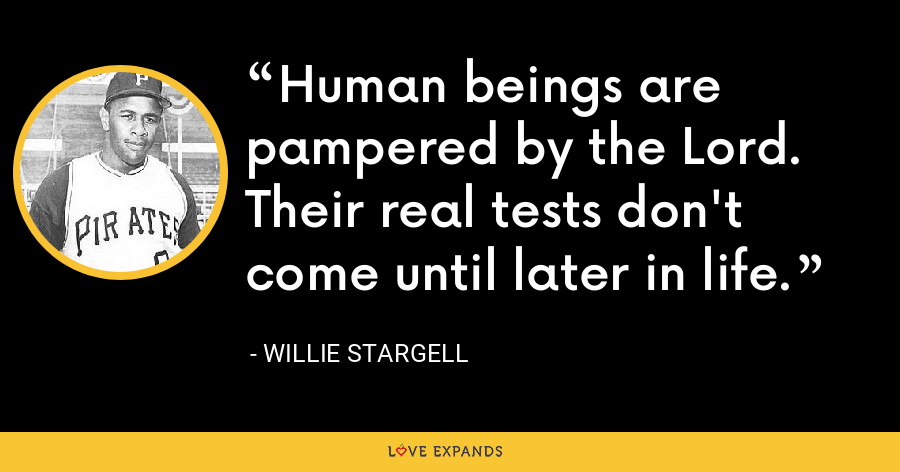 Human beings are pampered by the Lord. Their real tests don't come until later in life. - Willie Stargell