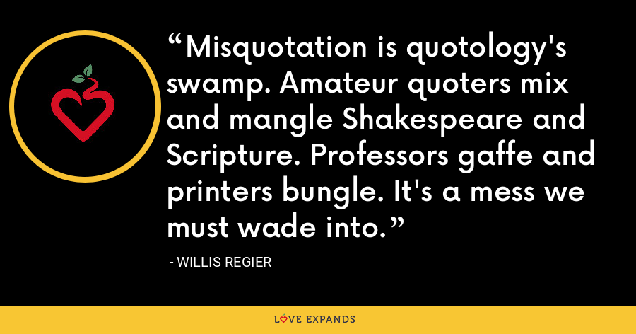 Misquotation is quotology's swamp. Amateur quoters mix and mangle Shakespeare and Scripture. Professors gaffe and printers bungle. It's a mess we must wade into. - Willis Regier