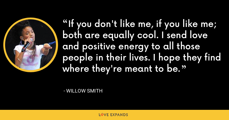 If you don't like me, if you like me; both are equally cool. I send love and positive energy to all those people in their lives. I hope they find where they're meant to be. - Willow Smith