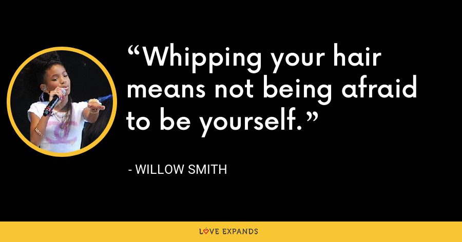 Whipping your hair means not being afraid to be yourself. - Willow Smith