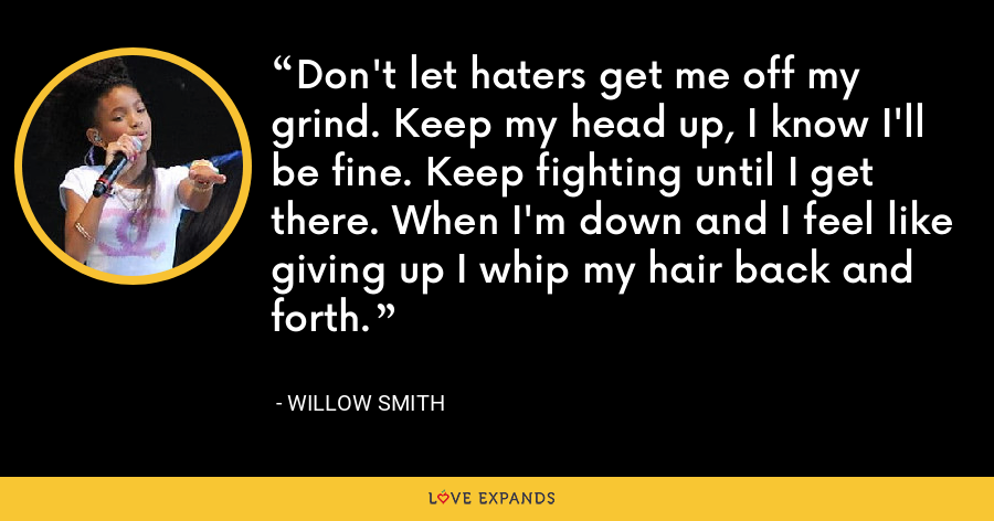 Don't let haters get me off my grind. Keep my head up, I know I'll be fine. Keep fighting until I get there. When I'm down and I feel like giving up I whip my hair back and forth. - Willow Smith