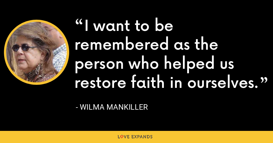 I want to be remembered as the person who helped us restore faith in ourselves. - Wilma Mankiller