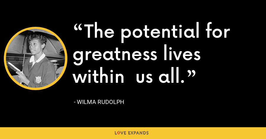 The potential for greatness lives within  us all. - Wilma Rudolph