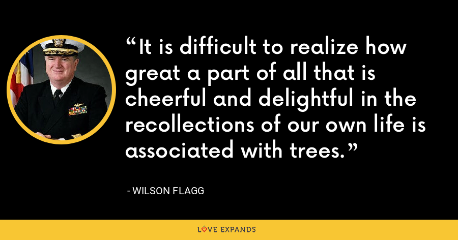 It is difficult to realize how great a part of all that is cheerful and delightful in the recollections of our own life is associated with trees. - Wilson Flagg