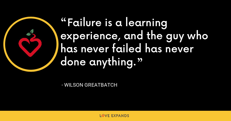Failure is a learning experience, and the guy who has never failed has never done anything. - Wilson Greatbatch