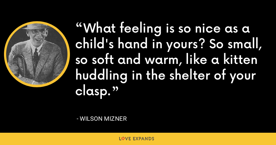 What feeling is so nice as a child's hand in yours? So small, so soft and warm, like a kitten huddling in the shelter of your clasp. - Wilson Mizner