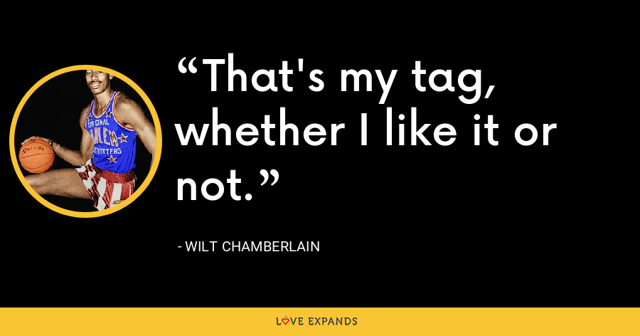 That's my tag, whether I like it or not. - Wilt Chamberlain