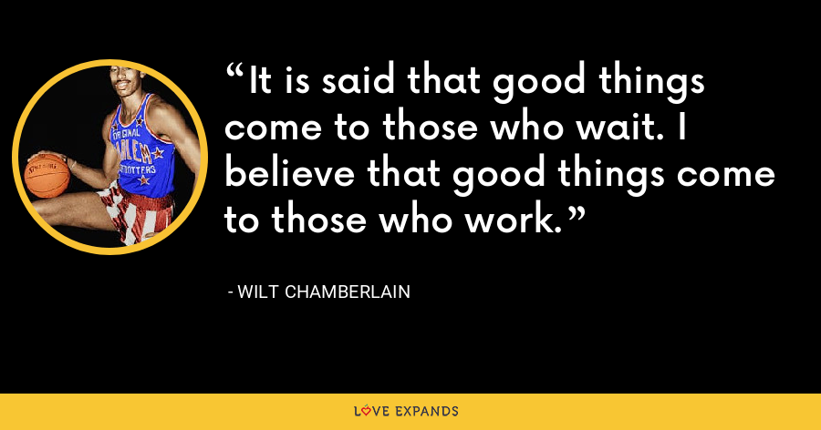 It is said that good things come to those who wait. I believe that good things come to those who work. - Wilt Chamberlain
