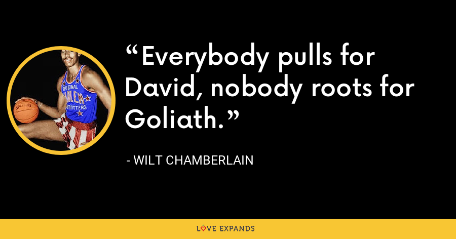 Everybody pulls for David, nobody roots for Goliath. - Wilt Chamberlain