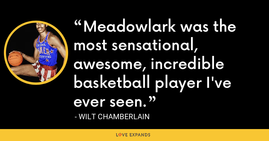 Meadowlark was the most sensational, awesome, incredible basketball player I've ever seen. - Wilt Chamberlain