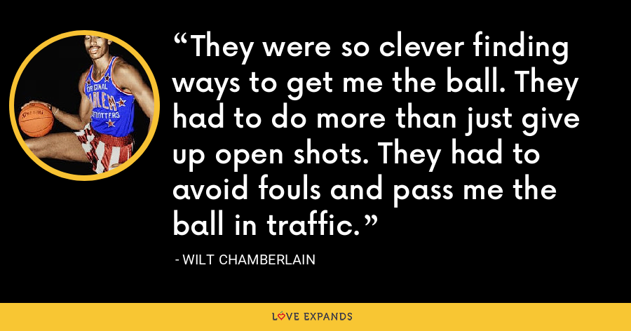 They were so clever finding ways to get me the ball. They had to do more than just give up open shots. They had to avoid fouls and pass me the ball in traffic. - Wilt Chamberlain
