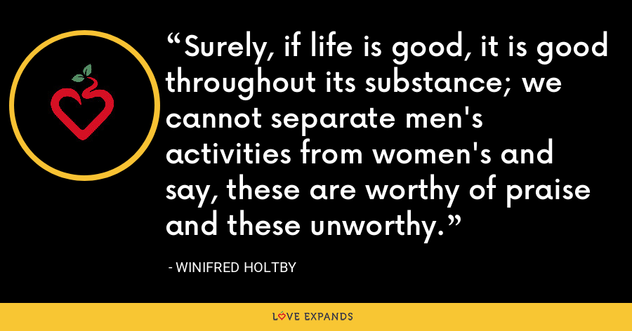 Surely, if life is good, it is good throughout its substance; we cannot separate men's activities from women's and say, these are worthy of praise and these unworthy. - Winifred Holtby