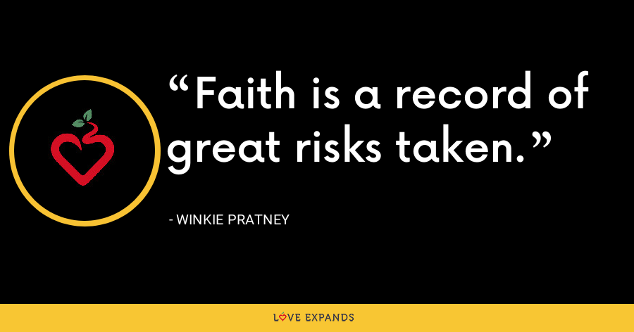 Faith is a record of great risks taken. - Winkie Pratney