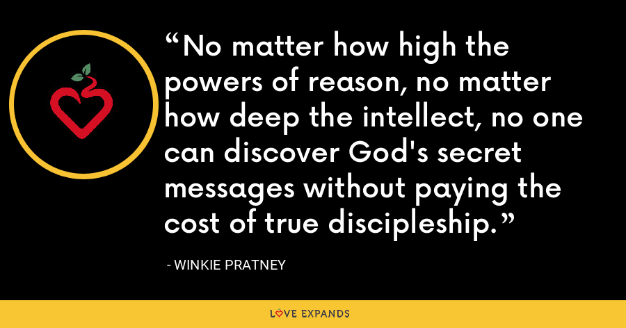 No matter how high the powers of reason, no matter how deep the intellect, no one can discover God's secret messages without paying the cost of true discipleship. - Winkie Pratney