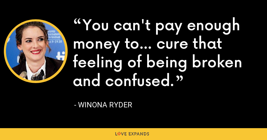 You can't pay enough money to... cure that feeling of being broken and confused. - Winona Ryder