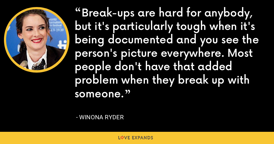 Break-ups are hard for anybody, but it's particularly tough when it's being documented and you see the person's picture everywhere. Most people don't have that added problem when they break up with someone. - Winona Ryder