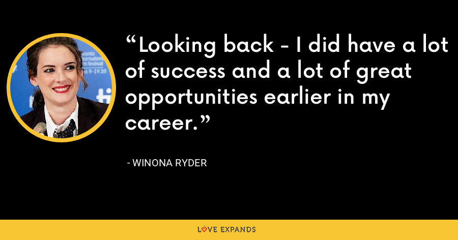 Looking back - I did have a lot of success and a lot of great opportunities earlier in my career. - Winona Ryder