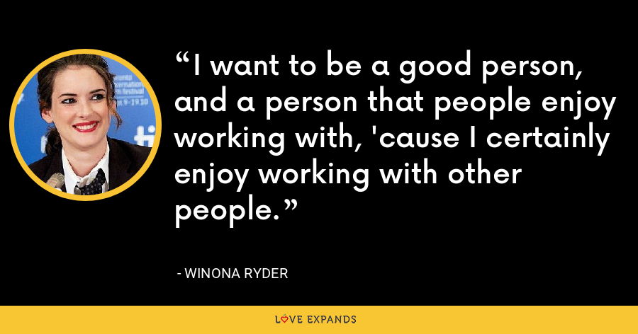 I want to be a good person, and a person that people enjoy working with, 'cause I certainly enjoy working with other people. - Winona Ryder