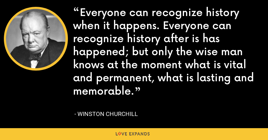 Everyone can recognize history when it happens. Everyone can recognize history after is has happened; but only the wise man knows at the moment what is vital and permanent, what is lasting and memorable. - Winston Churchill