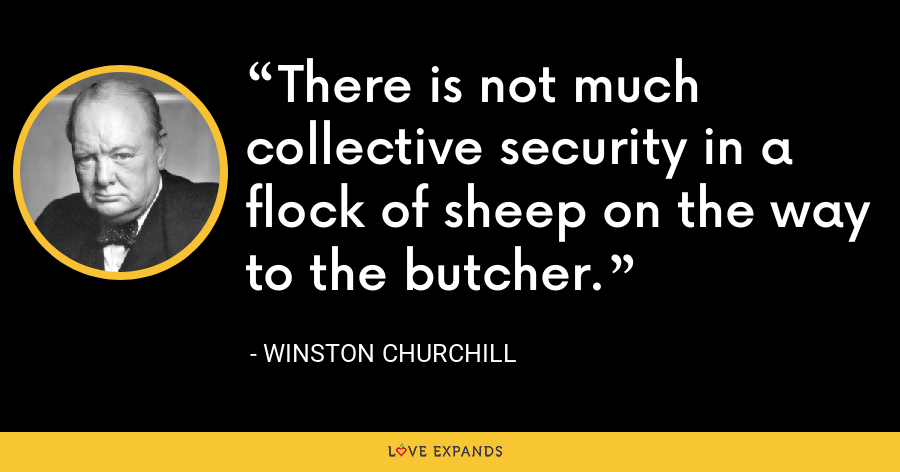 There is not much collective security in a flock of sheep on the way to the butcher. - Winston Churchill