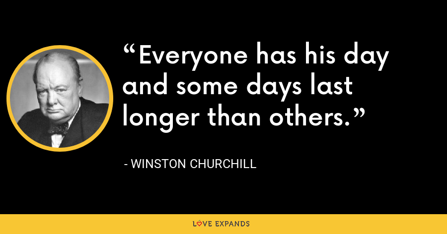 Everyone has his day and some days last longer than others. - Winston Churchill