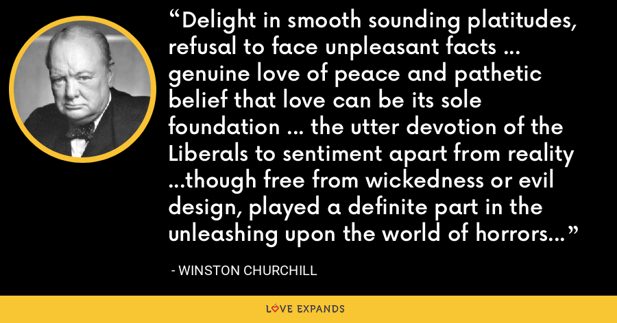 Delight in smooth sounding platitudes, refusal to face unpleasant facts ... genuine love of peace and pathetic belief that love can be its sole foundation ... the utter devotion of the Liberals to sentiment apart from reality ...though free from wickedness or evil design, played a definite part in the unleashing upon the world of horrors and miseries [WWII] - Winston Churchill