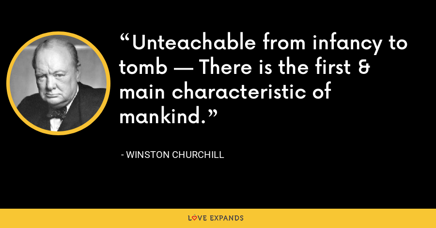Unteachable from infancy to tomb — There is the first & main characteristic of mankind. - Winston Churchill