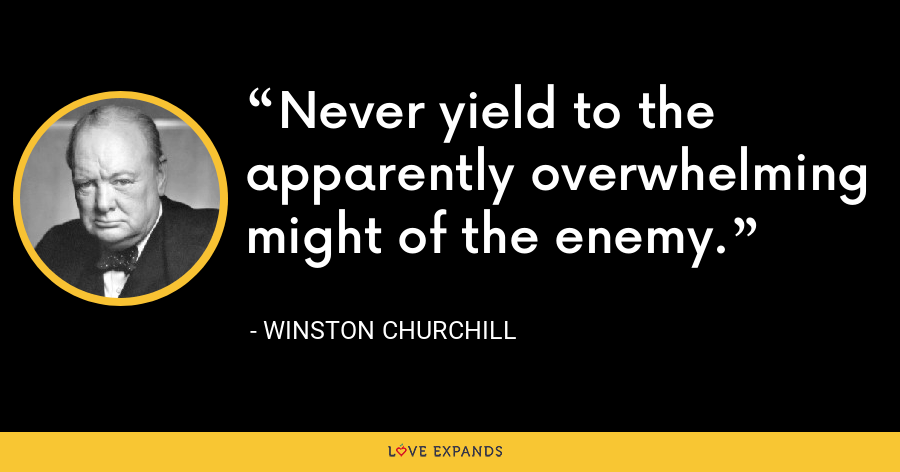Never yield to the apparently overwhelming might of the enemy. - Winston Churchill