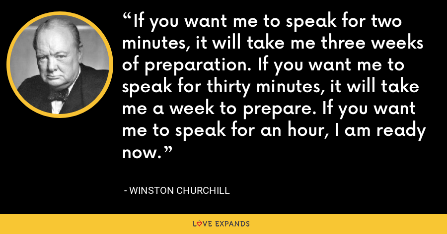 If you want me to speak for two minutes, it will take me three weeks of preparation. If you want me to speak for thirty minutes, it will take me a week to prepare. If you want me to speak for an hour, I am ready now. - Winston Churchill