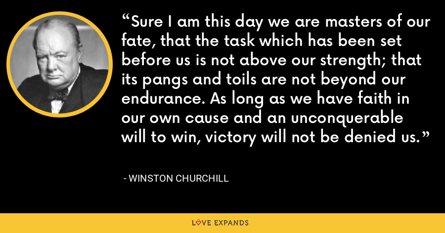 Sure I am this day we are masters of our fate, that the task which has been set before us is not above our strength; that its pangs and toils are not beyond our endurance. As long as we have faith in our own cause and an unconquerable will to win, victory will not be denied us. - Winston Churchill