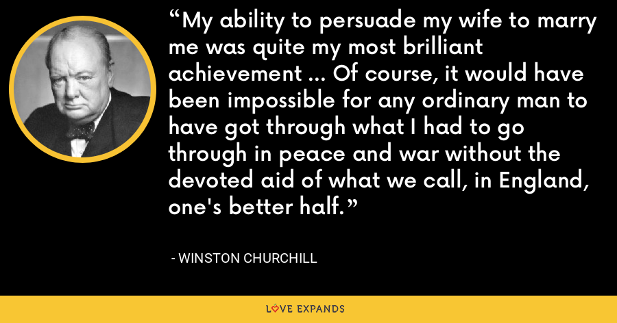 My ability to persuade my wife to marry me was quite my most brilliant achievement ... Of course, it would have been impossible for any ordinary man to have got through what I had to go through in peace and war without the devoted aid of what we call, in England, one's better half. - Winston Churchill
