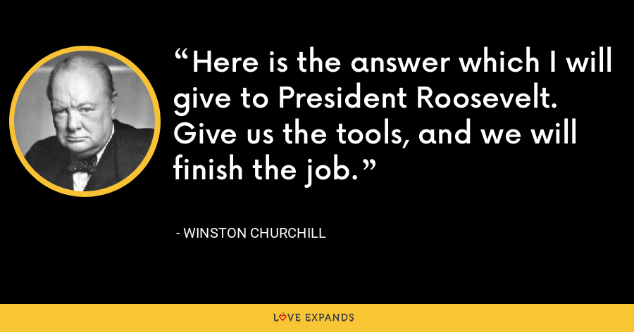 Here is the answer which I will give to President Roosevelt. Give us the tools, and we will finish the job. - Winston Churchill