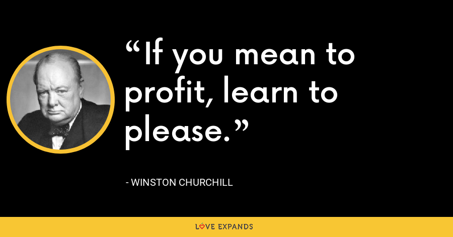 If you mean to profit, learn to please. - Winston Churchill